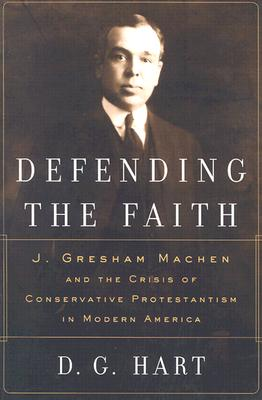 Image for Defending the Faith: J. Gresham Machen and the Crisis of Conservative Protestantism in Modern America