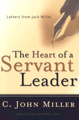 The Heart of a Servant Leader: Letters from Jack Miller, C. John Miller