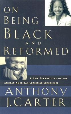 On Being Black and Reformed: A New Perspective on the African-American Christian Experience, Anthony J. Carter