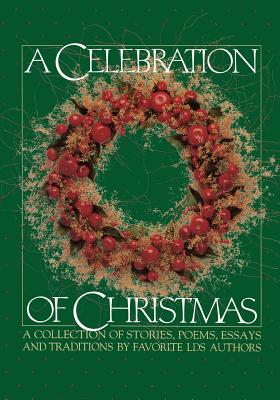 Image for A Celebration of Christmas: A Collection of Stories, Poems, Essays, and Traditions by Favorite Lds Authors.