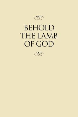 Image for Behold the Lamb of God: Selections from the Sermons and Writings, Published and Unpublished, of J. Reuben Clark, Jr. on the Life of the Savior (Clas)