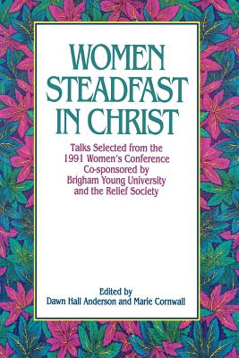 Image for Women Steadfast in Christ: Talks Selected from the 1991 Women's Conference Co-Sponsored by Brigham Young University and the Relief Society