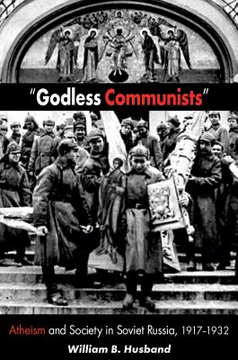 Godless Communists: Atheism and Society in Soviet Russia, 1917-1932, William B. Husband