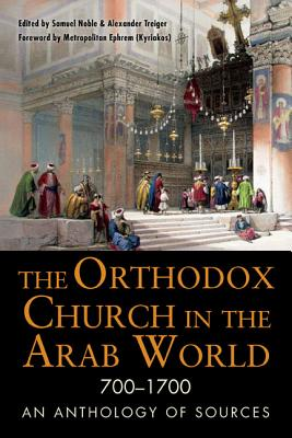 Image for The Orthodox Church in the Arab World, 700 - 1700: An Anthology of Sources (Orthodox Christian)