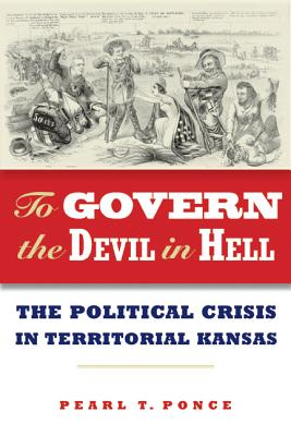 To Govern the Devil in Hell: The Political Crisis of Territorial Kansas, Pearl T. Ponce