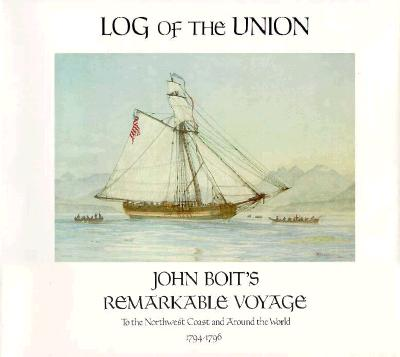 Image for Log of the Union : John Boit's Remarkable Voyage to the Northwest Coast & Around the World 1794-1796 (North Pacific Studies, No. 6)