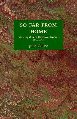 So Far from Home: An Army Bride on the Western Frontier, 1865-69, Gilliss, Julia; Knuth, Priscilla; Gilliss, Charles J.