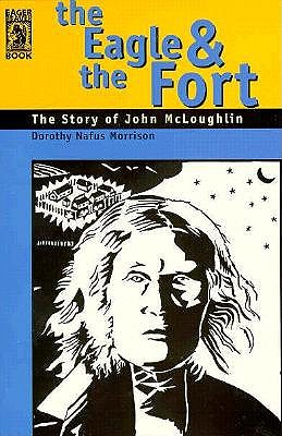 The Eagle & the Fort: The Story of John McLoughlin, Morrison, Dorothy Nafus