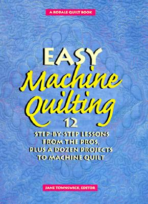 Image for Easy Machine Quilting: 12 Step-By-Step Lessons from the Pros, Plus a Dozen Projects to Machine Quilt (Rodale Quilt Book)