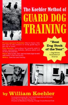 Image for The Koehler Method of Guard Dog Training; An Effective & Authoritative Guide for Selecting, Training & Maintaining Dogs in Home Protection, Plant Security, Police, & Military Work