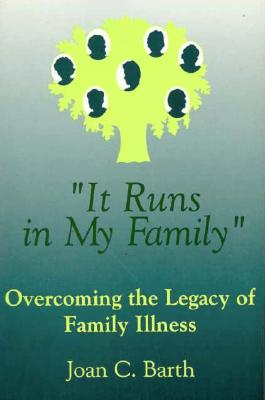 IT RUNS IN MY FAMILY OVERCOMING THE LEGACY OF FAMILY ILLNESS, BARTH, JOAN