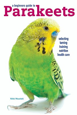 A Beginners Guide to Parakeets, Nikki Moustaki