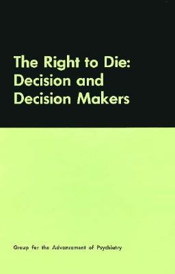The Right to Die: Decision and Decision Makers, Group for the Advancement of Psychiatry