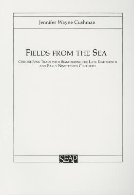 Fields from the Sea: Chinese Junk Trade with Siam during the Late Eighteenth and Early Nineteenth Century (Studies on Southeast Asia), Cushman, Jennifer