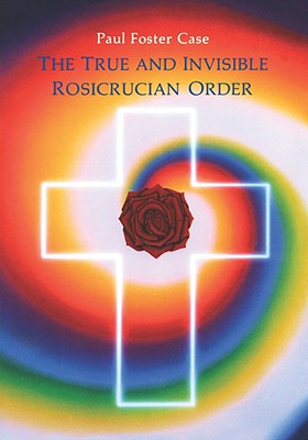 The True and Invisible Rosicrucian Order: An Interpretation of the Rosicrucian Allegory & An Explanation of the Ten Rosicrucian Grades, Case, Paul Foster