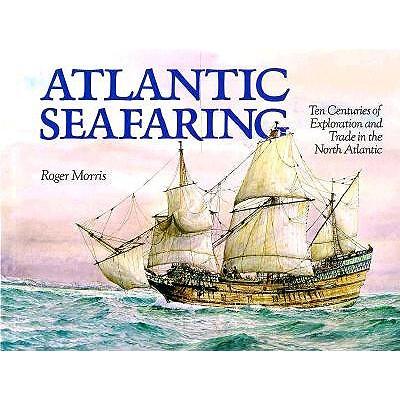 Atlantic Seafaring: Ten Centuries of Exploration and Trade in the North Atlantic, Morris, Roger