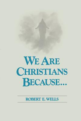 We Are Christians Because, ROBERT E. WELLS