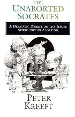 Unaborted Socrates : A Dramatic Debate on the Issues Surrounding Abortion, PETER KREEFT