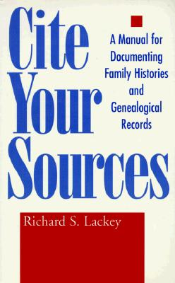 Cite Your Sources: A Manual for Documenting Family Histories and Genealogical Records, Lackey, Richard S.