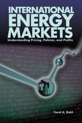 International Energy Markets: Understanding Pricing, Policies & Profits, Carol A. Dahl