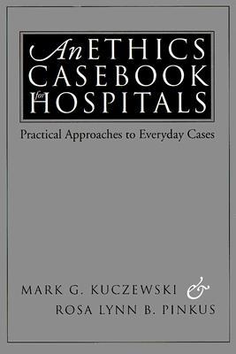 An Ethics Casebook for Hospitals: Practical Approaches to Everyday Cases, Kuczewski, Mark G.; Pinkus, Rosa Lynn B.