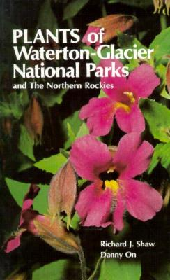 Plants of Waterton-Glacier National Parks and the Northern Rockies, Shaw, Richard J.; On, Danny