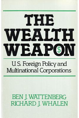 Wealth Weapon : U.S. Foreign Policy and Multinational Corporations, Wattenberg, Ben J. and Whalen, Richard J.;Whalen, Richard J.