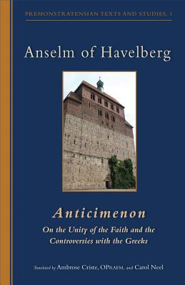Anselm of Havelberg: Anticimenon: on the Unity of the Faith and the Controversies With the Greeks (Cistercian Studies Series 232/Premonstratensian Texts and Studies, 1)