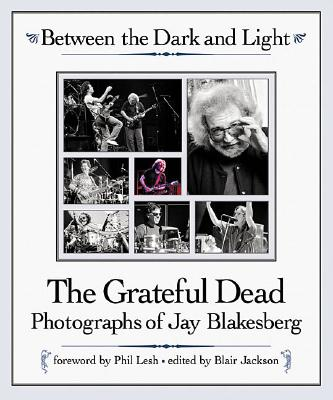 Image for Between the Dark and Light: The Grateful Dead Photography of Jay Blakesberg