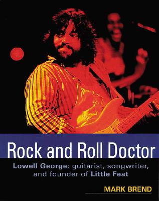 Rock and Roll Doctor-Lowell George: Guitarist, Songwriter, and Founder of Little Feat, Brend, Mark; Little Feat; George, Lowell