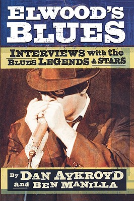 Elwood's Blues: Interviews with the Blues Legends and Stars, Dan Aykroyd; Ben Manilla