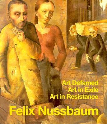 Felix Nussbaum: Art Defamed, Art in Exile, Art in Resistance - A Biography, Eva Berger; Inge Jaehner; Peter Junk; Karl Georg Kaster; Manfred Meinz; Wendelin Zimmer