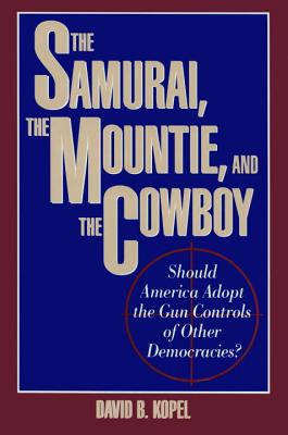 The Samurai, the Mountie, and the Cowboy: Should America Adopt the Gun Controls of Other Democracies, Kopel, David B.