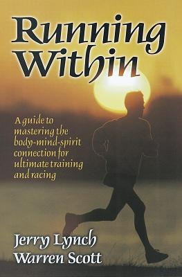 Running Within: A Guide to Mastering the Body-Mind-Spirit Connection for Ultimate Training and Racing, Lynch, Jerry;Scott, Warren A.