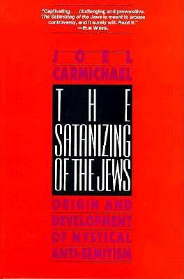 Satanizing of the Jews : Origin & Development of Mystical Anti-Semitism, Carmichael, Joel
