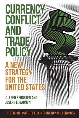 Currency Conflict and Trade Policy: A New Strategy for the United States, Bergsten, C. Fred; Gagnon, Joseph