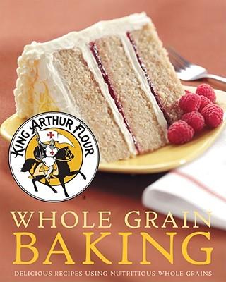 Image for King Arthur Flour Whole Grain Baking: Delicious Recipes Using Nutritious Whole Grains (King Arthur Flour Cookbooks)