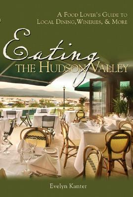 Image for Eating the Hudson Valley: A Food Lover's Guide to Local Dining, Wineries, and More
