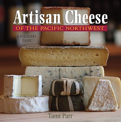 Artisan Cheese of the Pacific Northwest: A Discovery Guide, Parr, Tami