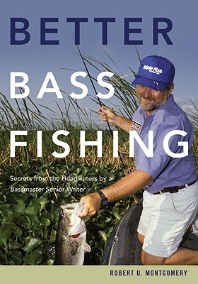 Better Bass Fishing: Secrets from the Headwaters by a�Bassmaster�Senior Writer, Robert U. Montgomery