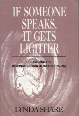 Image for If Someone Speaks, It Gets Lighter: Dreams and the Reconstruction of Infant Trauma