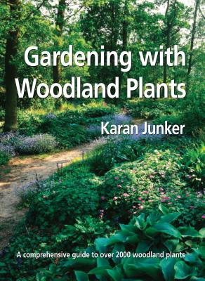 GARDENING WITH WOODLAND PLANTS: A COMPREHENSIVE GUIDE TO OVER 2000 WOODLAND PLANTS, JUNKER, KARAN