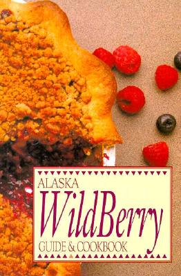 Alaska Wild Berry Guide and Cookbook, Alaska Northwest Publishing