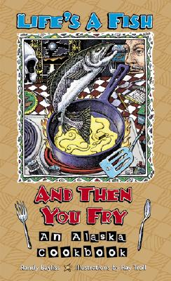 Life's a Fish and Then You Fry: An Alaska Cookbook, Bayliss, Randy