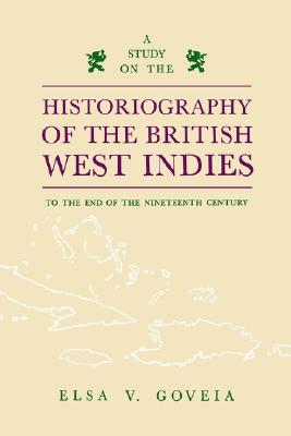 A Study on the Historiography of the British West Indies to the End of the Nineteenth Century, Goveia, Elsa V.