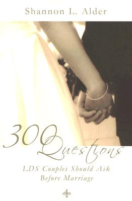 300 Questions LDS Couples Should Ask Before Marriage, SHANNON L. ALDER