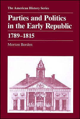 Parties and Politics in the Early Republic 1789 - 1815, Borden, Morton