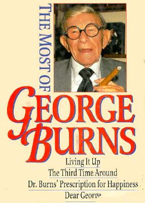 Image for The Most of George Burns: A Collection Consisting of Living It Up, the Third Time Around, Dr. Burn's Prescription for Happiness, and Dear George