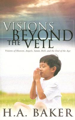 Visions Beyond the Veil: Visions of Heaven, Angels, Satan, Hell, and the End of the Age, Baker, H.A.