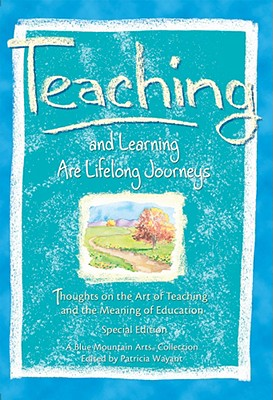 Teaching and Learning Are Lifelong Journeys : Thoughts on the Art of Teaching and the Meaning of Education, Blue Mountain Arts Staffllections/Blue Mountai